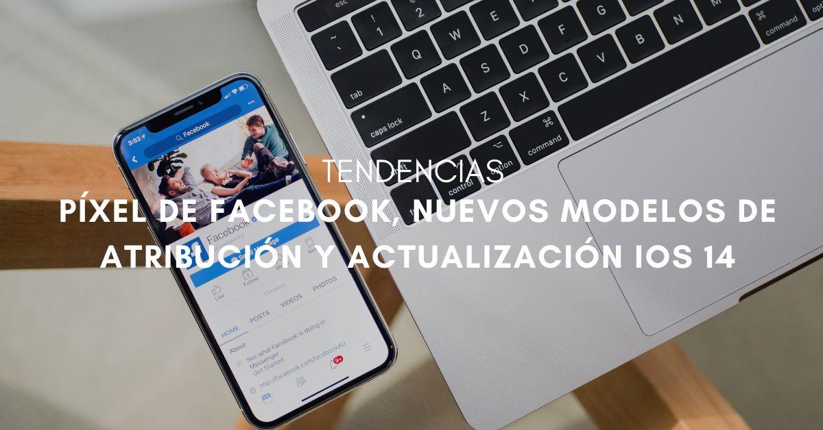 Píxel de Facebook, adaptación a nuevos modelos de atribución y actualización iOS 14